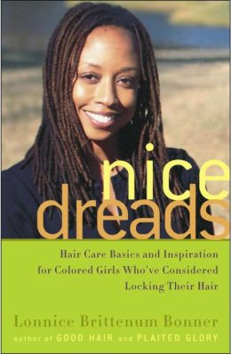 Nice Dreads: Hair Care Basics and Inspiration for Colored Girls Who've Considered Locking Their Hair Lonnice Brittenum Bonner