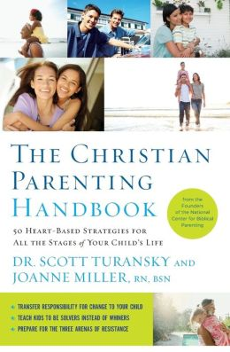 The Christian Parenting Handbook: 50 Heart-Based Strategies for All the Stages of Your Child's Life Dr. Scott Turansky and Joanne Miller R.N.