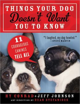 Things Your Dog Doesn't Want You to Know: Eleven Courageous Canines Tell It Like It Is Jeff Johnson and Hy Conrad