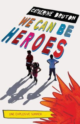 We Can Be Heroes: One Explosive Summer . . . Catherine Bruton