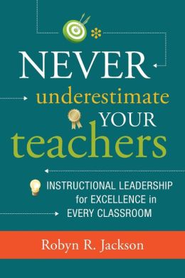 Never Underestimate Your Teachers: Instructional Leadership for Excellence in Every Classroom Robyn R. Jackson