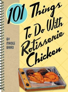 101 Things to do with Rotisserie Chicken Madge Baird