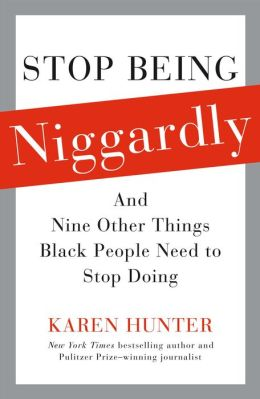 Stop Being Niggardly: And Nine Other Things Black People Need to Stop Doing Karen Hunter