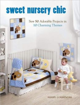 Sweet Nursery Chic: Sew 50 Adorable Projects in 10 Charming Themes Susan Cousineau