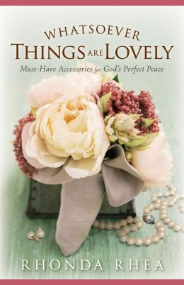Whatsoever Things Are Lovely: Must-Have Accessories for God's Perfect Peace Rhonda Rhea