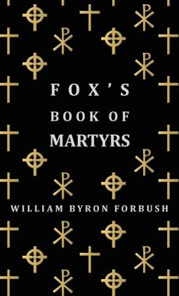 Fox's Book Of Martyrs - A History Of The Lives, Sufferings And Triumphant Deaths Of The Early Christian And Protestant Martyrs William Byron Forbush