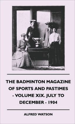 The Badminton Magazine Of Sports And Pastimes - Volume XIX. July To December - 1904 Alfred Watson