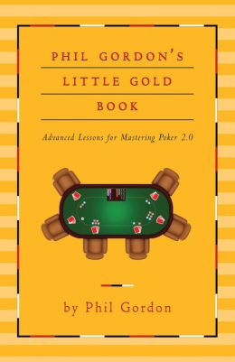 Phil Gordon's Little Gold Book: Advanced Lessons for Mastering Poker 2.0 Phil Gordon