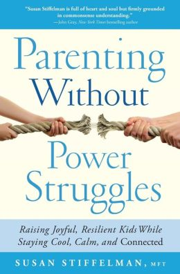 Parenting Without Power Struggles: Raising Joyful, Resilient Kids While Staying Cool, Calm and Connected Susan Stiffelman