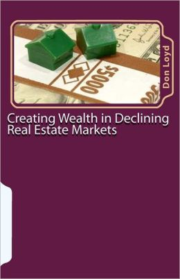 Creating Wealth in Declining Real Estate Markets: How to Get Rich in the Best Real Estate Market in 50 Years or More Don Loyd