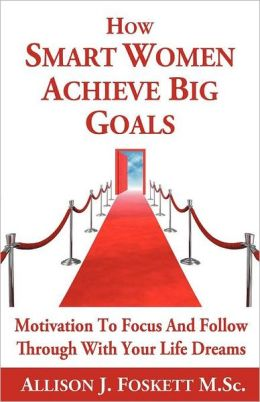How Smart Women Achieve Big Goals: Motivation To Focus And Follow Through With Your Life Dreams Allison J. Foskett M.Sc