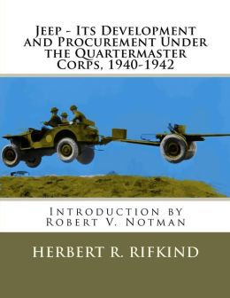 Jeep - Its development and procurement under the Quartermaster Corps, 1940-1942 Herbert R Rifkind and Robert V Notman