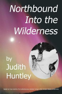 northbound into the wilderness Judith A. Huntley, Alisa Carter and Linda Jo Huber