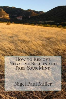 How to Remove Negative Beliefs and Free Your Mind Mr. Nigel Paul Miller