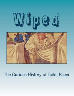 wiped the curious history of toilet paper by ronald h blumer 9781484941782 paperback. Black Bedroom Furniture Sets. Home Design Ideas