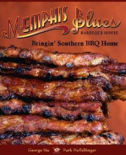 Memphis Blues Barbeque House: The Cookbook Bringin' Southern BBQ Home George Siu and Park Heffelfinger