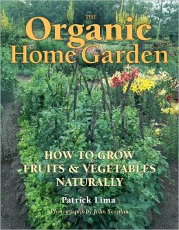The Organic Home Garden: How to Grow Fruits and Vegetables Naturally Patrick Lima and John Scanlan