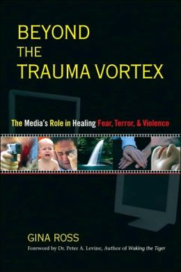 Beyond the Trauma Vortex: The Media's Role in Healing Fear, Terror, and Violence Gina Ross