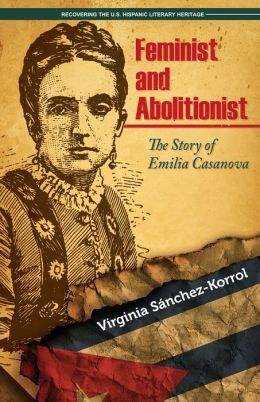 Feminist and Abolitionist: The Story of Emilia Casanova Virginia Sanchez-Korrol