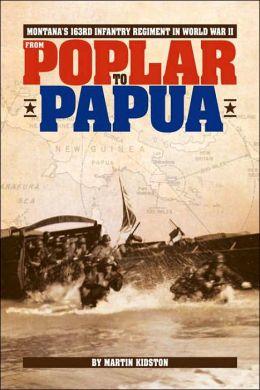 From Poplar to Papua: Montana's 163rd Infantry Regiment in World War II Martin J. Kidston