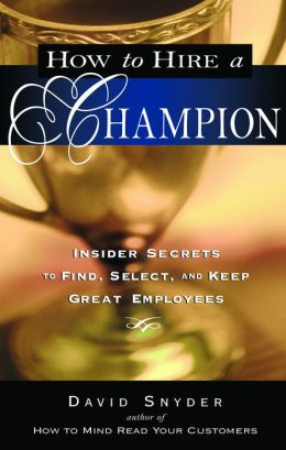 How to Hire a Champion: Insider Secrets to Find, Select, and Keep Great Employees David Snyder
