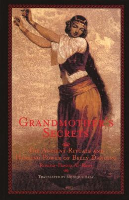 Grandmother's Secrets: The Ancient Rituals and Healing Power of Belly Dancing Rosina-Fawzia Al-Rawi and Monique Arav