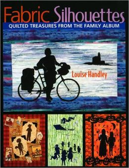 Fabric Silhouettes: Quilted Treasures from the Family Album Louise Handley