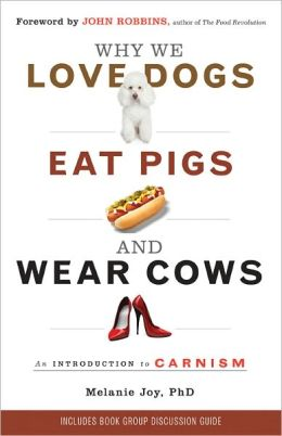 Why We Love Dogs, Eat Pigs, and Wear Cows: An Introduction to Carnism Melanie Joy PhD and John Robbins