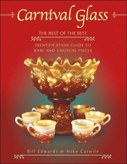 Carnival Glass: The Best of the Best (Identification Guide to Rare and Unusual Pieces) Bill Edwards and Mike Carwile