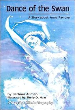 Dance of the Swan: A Story about Anna Pavlova (Creative Minds Biography) Barbara Allman and Shelly O. Haas