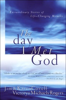 The Day I Met God: Extraordinary Stories of Life Changing Miracles Karen Covell, Victorya Michaels Rogers and Jim Covell