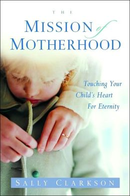 The Mission of Motherhood: Touching Your Child's Heart of Eternity Sally Clarkson