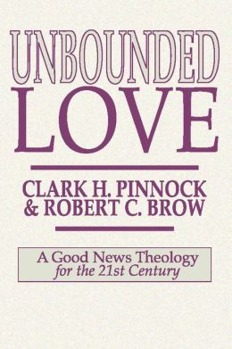 Unbounded Love: A Good News Theology for the 21st Century Clark H. Pinnock and Robert C. Brow