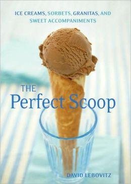 Perfect Scoop: Ice Creams, Sorbets, Granitas, and Sweet Accompaniments David Lebovitz and Lara Hata