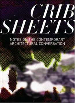 Crib Sheets: Notes on Contemporary Architectural Conversation Sylvia Lavin, Helene Furjan and Penelope Dean