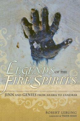 Legends of the Fire Spirits: Jinn and Genies from Arabia to Zanzibar Robert Lebling and Tahir Shah