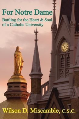 For Notre Dame: Battling for the Heart and Soul of a Catholic University Wilson D. Miscamble C.S.C. and David Solomon