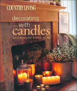 Country Living Decorating with Candles: Accents for Every Room The Editors of Country Living and Editors of Country Living