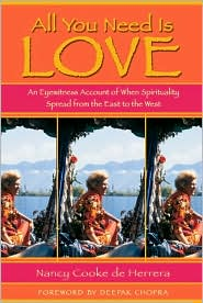 All You Need Is Love: An Eyewitness Account of When Spirituality Spread from the East to the West Nancy Cooke de Herrera