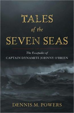 Tales of the Seven Seas: The Escapades of Captain Dynamite Johnny O'Brien Dennis M. Powers