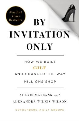 |||Invitation Only: How We Built Gilt Groupe and Changed the Way Millions Shop Alexis Maybank and Alexandra Wilkis Wilson