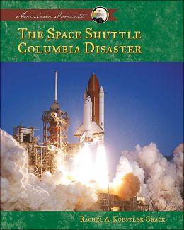 Space Shuttle Columbia Disaster (American Moments) Rachel A. Koestler-Grack