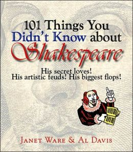 101 Things You Didn't Know About Shakespeare: His Secret Loves! His Artistic Feuds! His Biggest Flops! Janet Ware and Al Davis