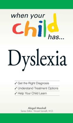 When Your Child Has . . . Dyslexia: Get the Right Diagnosis, Understand Treatment Options, and Help Your Child Learn (When Your Child Has A...) Abigail Marshall and Vincent Iannelli
