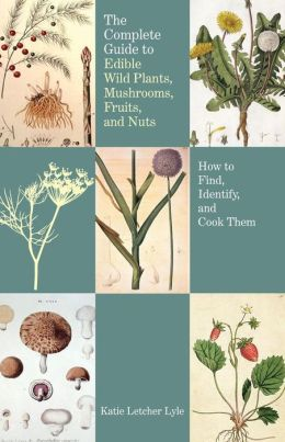 The Complete Guide to Edible Wild Plants, Mushrooms, Fruits, and Nuts, 2nd: How to Find, Identify, and Cook Them (Guide to Series) Katie Letcher Lyle