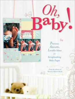 Oh, Baby!: Precious, Adorable, Lovable Ideas For Scrapbooking Ba|||Pages Memory Makers Editors