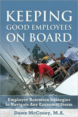 Keeping Good Employees On Board: Employee Retention Strategies to Navigate Any Economic Storm Dawn McCooey