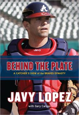 Behind the Plate: A Catcher's View of the Braves Dynasty Javy Lopez and Gary Caruso
