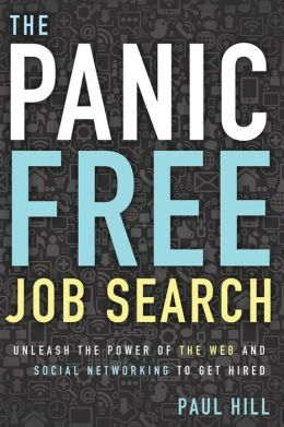 The Panic Free Job Search: Unleash the Power of the Web and Social Networking to Get Hired Paul Hill