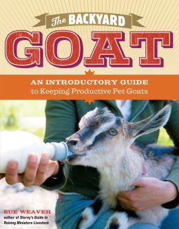 The Backyard Goat: An Introductory Guide to Keeping and Enjoying Pet Goats, from Feeding and Housing to Making Your Own Cheese Sue Weaver